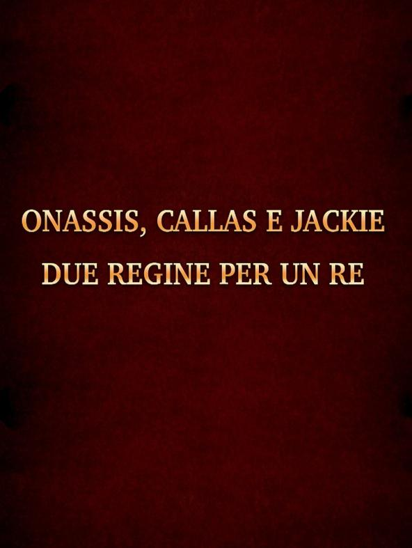 Onassis, Callas e Jackie - Due Regine per un Re
