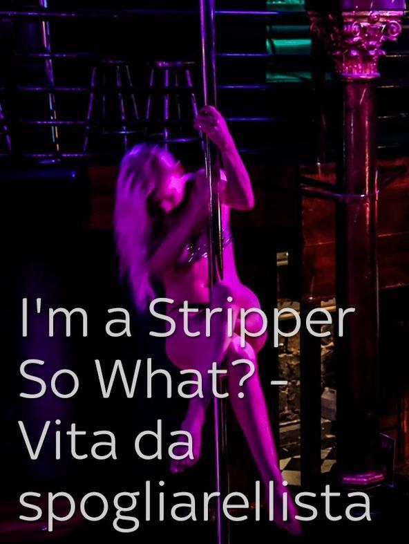 I'm a Stripper So What? - Vita da spogliarellista